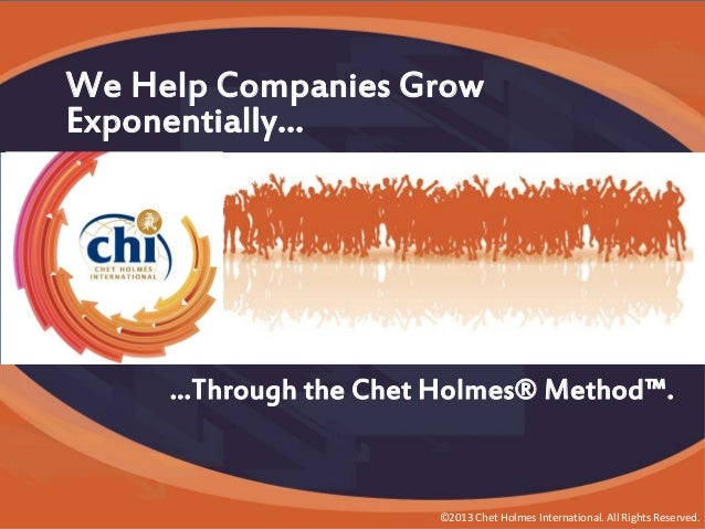 We Help Companies Grow Exponentially… What We're Famous For…  …Through the Chet Holmes® Method™.  ©2013 Chet Holmes Intern...