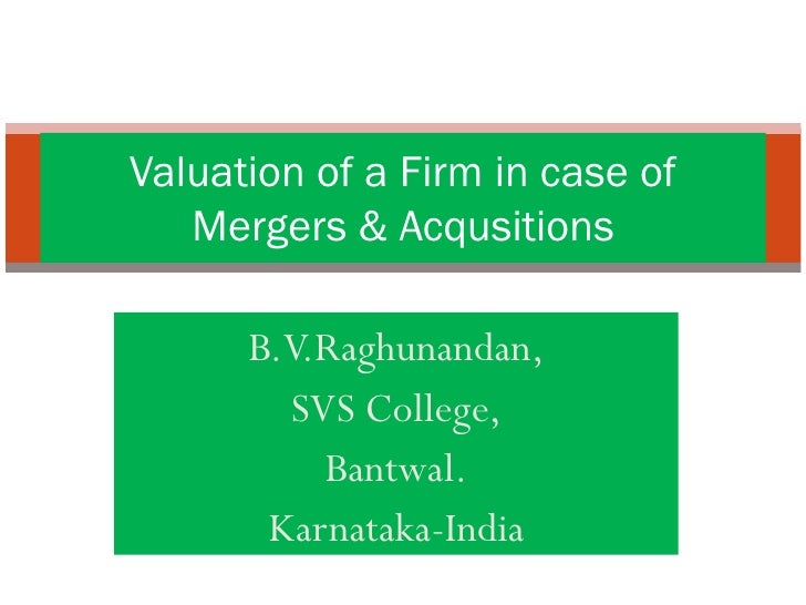 B.V.Raghunandan, SVS College, Bantwal. Karnataka-India Valuation of a Firm in case of Mergers & Acqusitions