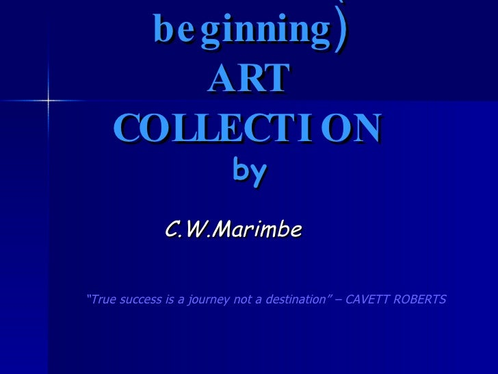 "MAVAMBO (the beginning) ART COLLECTION by C.W.Marimbe "" True success is a journey not a destination"" – CAVETT ROBERTS"