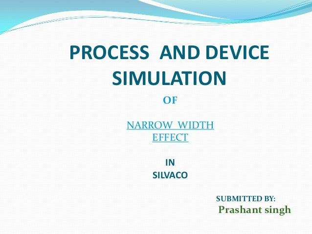 PROCESS AND DEVICESIMULATIONOFNARROW WIDTHEFFECTINSILVACOSUBMITTED BY:Prashant singh
