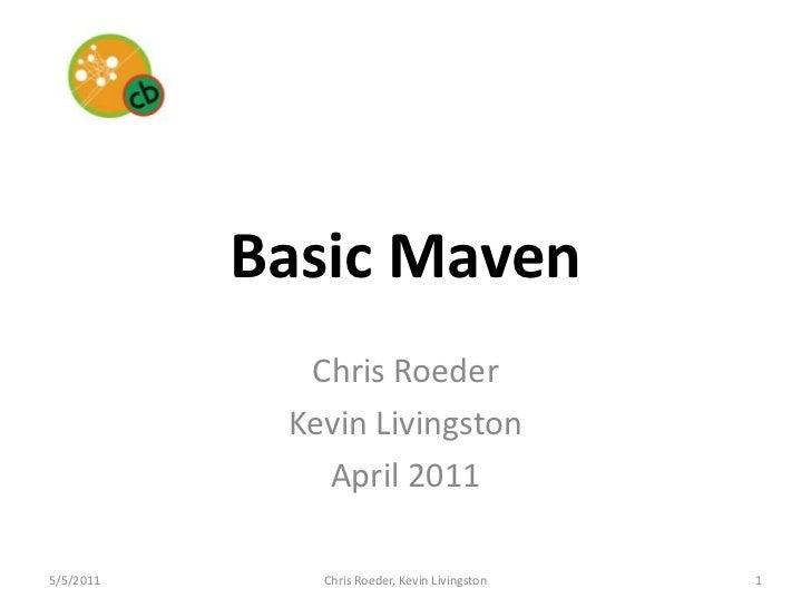 Basic Maven<br />Chris Roeder<br />Kevin Livingston<br />April 2011<br />5/5/11<br />1<br />Chris Roeder, Kevin Livingston...
