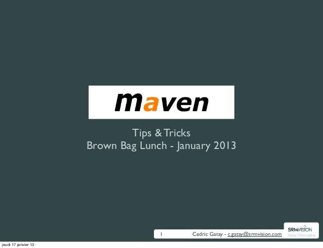 Maven                              Tips & Tricks                      Brown Bag Lunch - January 2013                      ...