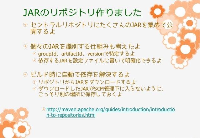 JARのリポジトリ作りました セントラルリポジトリにたくさんのJARを集めて公 開するよ 個々のJARを識別する仕組みも考えたよ groupId、artifactId、versionで特定するよ 依存するJARを設定ファイルに書いて明確化できる...