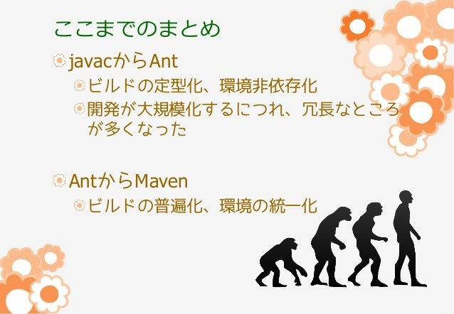 ここまでのまとめ javacからAnt ビルドの定型化、環境非依存化 開発が大規模化するにつれ、冗長なところ が多くなった  AntからMaven ビルドの普遍化、環境の統一化