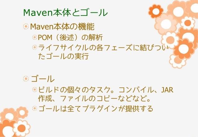 Maven本体とゴール Maven本体の機能 POM(後述)の解析 ライフサイクルの各フェーズに結びつい たゴールの実行  ゴール ビルドの個々のタスク。コンパイル、JAR 作成、ファイルのコピーなどなど。 ゴールは全てプラグインが提供する