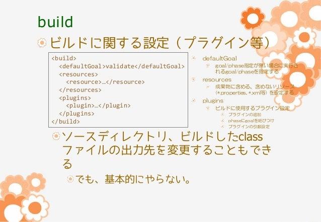 build ビルドに関する設定(プラグイン等) <build> <defaultGoal>validate</defaultGoal> <resources> <resource>…</resource> </resources> <plugi...