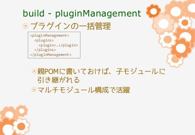 build - pluginManagement プラグインの一括管理 <pluginManagement> <plugins> <plugin>…</plugin> </plugins> </pluginManagement>  親POMに書...