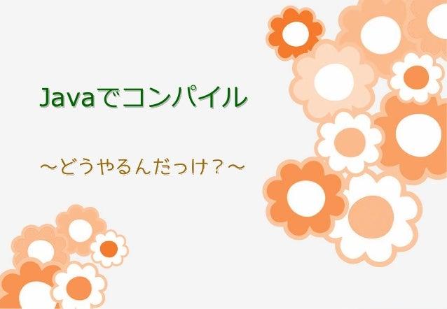 Javaでコンパイル ~どうやるんだっけ?~