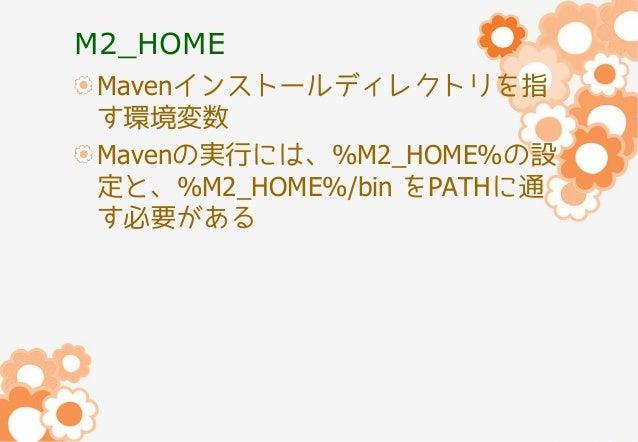 M2_HOME Mavenインストールディレクトリを指 す環境変数 Mavenの実行には、%M2_HOME%の設 定と、%M2_HOME%/bin をPATHに通 す必要がある