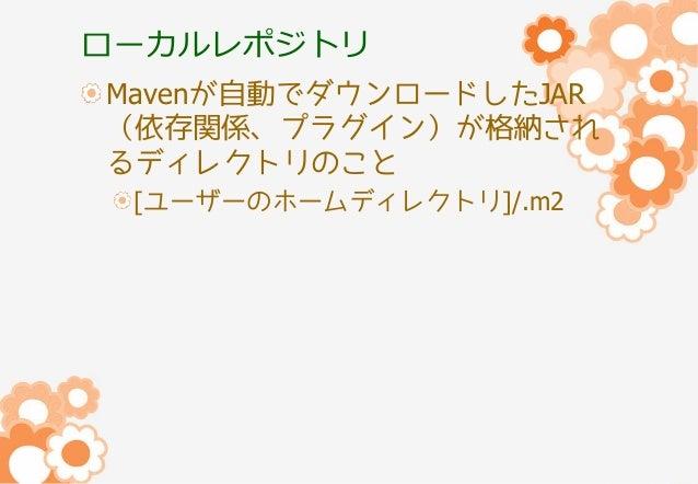 ローカルレポジトリ Mavenが自動でダウンロードしたJAR (依存関係、プラグイン)が格納され るディレクトリのこと [ユーザーのホームディレクトリ]/.m2
