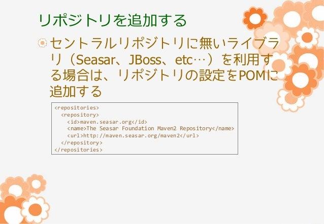 リポジトリを追加する セントラルリポジトリに無いライブラ リ(Seasar、JBoss、etc…)を利用す る場合は、リポジトリの設定をPOMに 追加する <repositories> <repository> <id>maven.seasar...