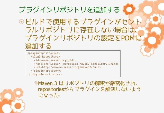プラグインリポジトリを追加する ビルドで使用するプラグインがセント ラルリポジトリに存在しない場合は、 プラグインリポジトリの設定をPOMに 追加する <pluginRepositories> <pluginRepository> <id>ma...