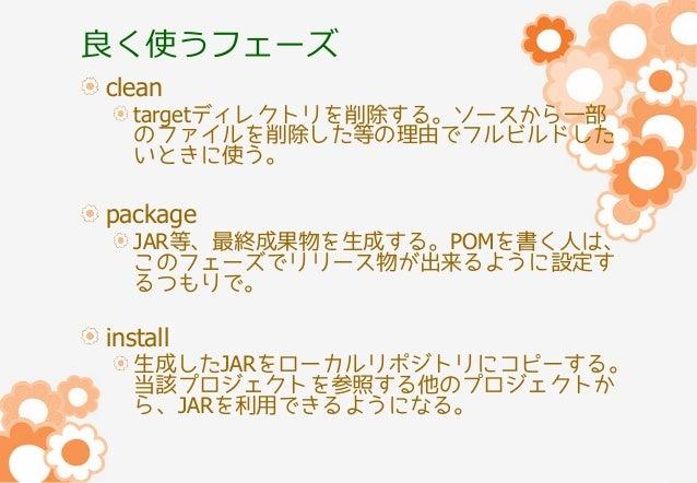 良く使うフェーズ clean  targetディレクトリを削除する。ソースから一部 のファイルを削除した等の理由でフルビルドした いときに使う。  package  JAR等、最終成果物を生成する。POMを書く人は、 このフェーズでリリース物が...