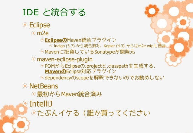 IDE と統合する Eclipse m2e EclipseのMaven統合プラグイン Indigo (3.7) から統合済み、Kepler (4.3) からはm2e-wtpも統合  Mavenに投資しているSonatypeが開発元  maven...