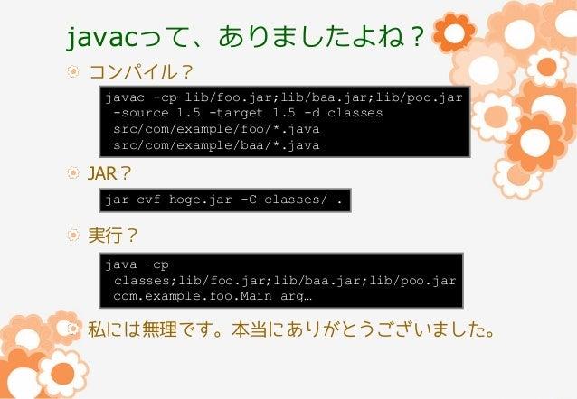 javacって、ありましたよね? コンパイル? javac -cp lib/foo.jar;lib/baa.jar;lib/poo.jar -source 1.5 -target 1.5 -d classes src/com/example/f...