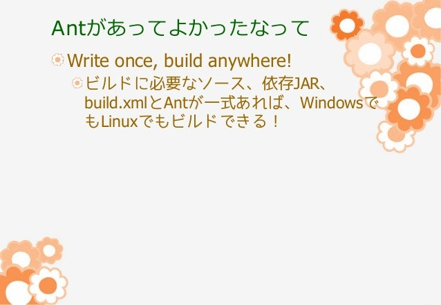 Antがあってよかったなって Write once, build anywhere! ビルドに必要なソース、依存JAR、 build.xmlとAntが一式あれば、Windowsで もLinuxでもビルドできる!