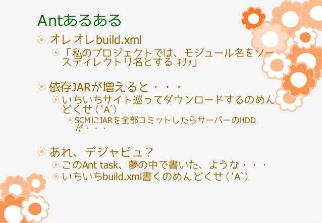 Antあるある オレオレbuild.xml 「私のプロジェクトでは、モジュール名をソー スディレクトリ名とする キリッ」  依存JARが増えると・・・ いちいちサイト巡ってダウンロードするのめん どくせ ('A`) SCMにJARを全部コミット...