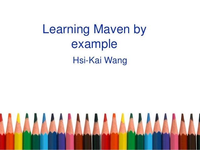 Learning Maven by example Hsi-Kai Wang