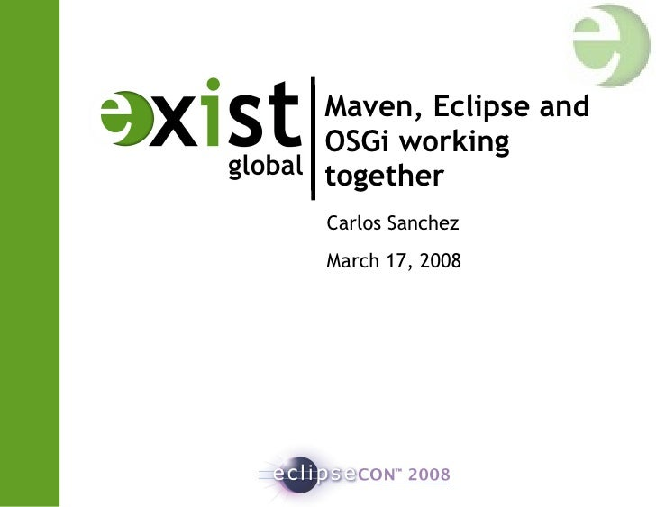 Maven, Eclipse and OSGi working together  Carlos Sanchez March 17, 2008