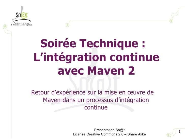 <ul><li>Soirée Technique : L'intégration continue avec Maven 2 </li></ul>Présentation So@t License Creative Commons 2.0 – ...