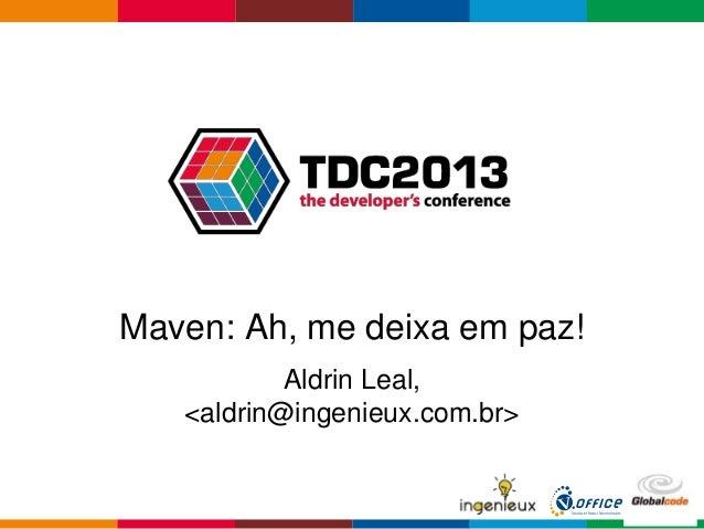 Globalcode – Open4educationMaven: Ah, me deixa em paz!Aldrin Leal,<aldrin@ingenieux.com.br>