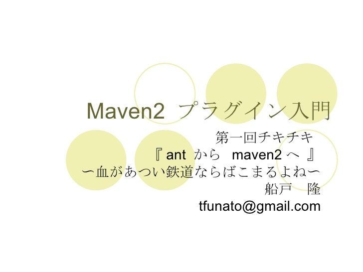 Maven2  プラグイン入門 第一回チキチキ  『 ant  から  maven2 へ 』 〜血があつい鉄道ならばこまるよね〜 船戸 隆 [email_address]