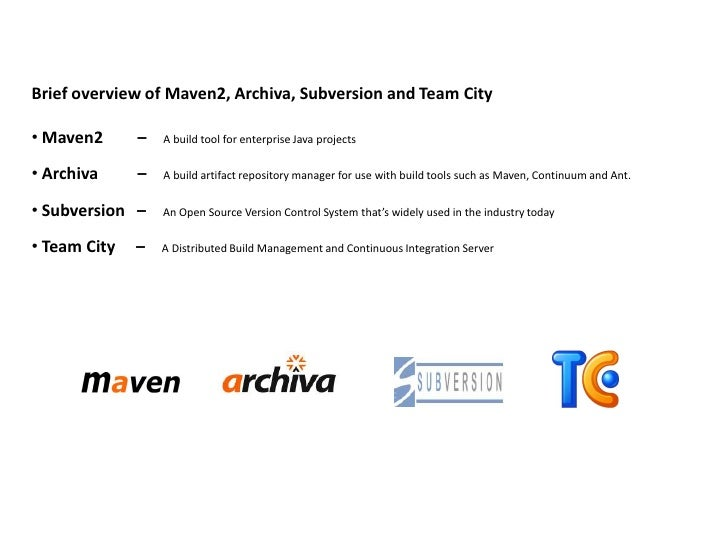 Brief overview of Maven2, Archiva, Subversion and Team City  • Maven2      –   A build tool for enterprise Java projects  ...