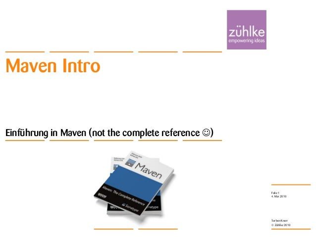 Einführung in Maven © Zühlke 2010 4. Mai 2010 Torben Knerr Folie 1 Maven Intro Einführung in Maven (not the complete refer...