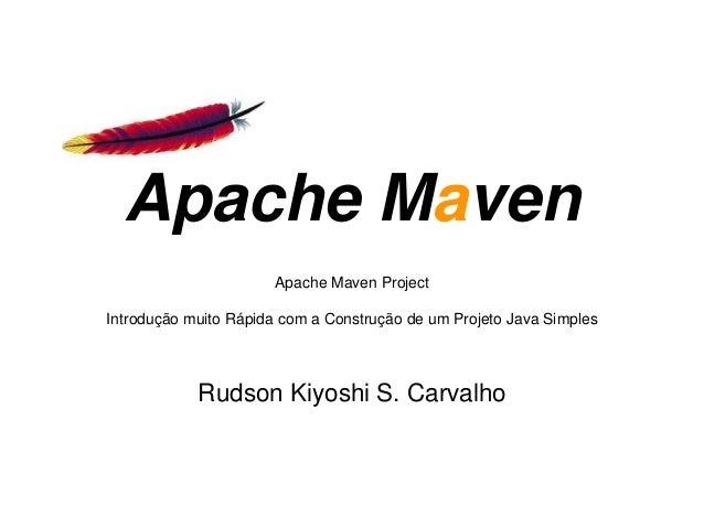 Apache Maven Project Introdução muito Rápida com a Construção de um Projeto Java Simples Apache Maven Rudson Kiyoshi S. Ca...