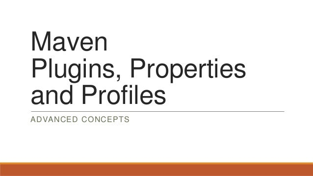 Maven Plugins, Properties and Profiles ADVANCED CONCEPTS