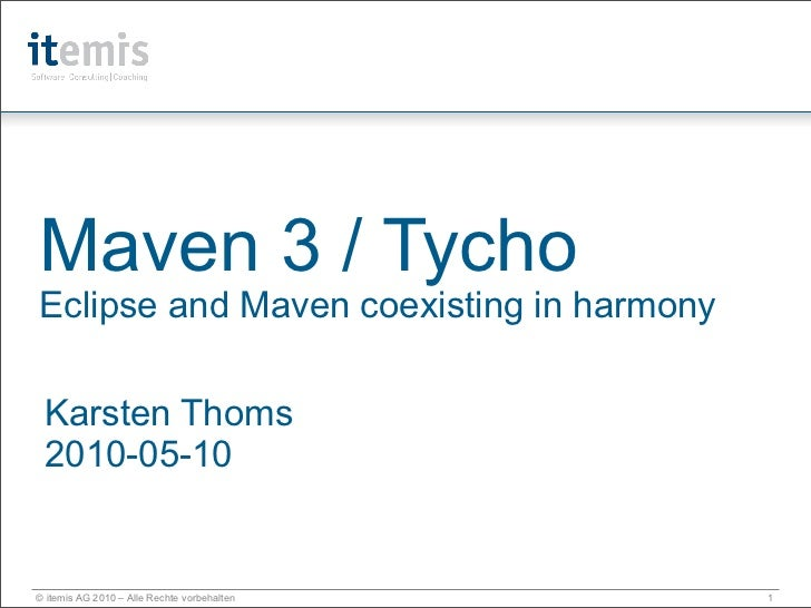 Maven 3 / Tycho Eclipse and Maven coexisting in harmony   Karsten Thoms  2010-05-10   © itemis AG 2010 – Alle Rechte vorbe...