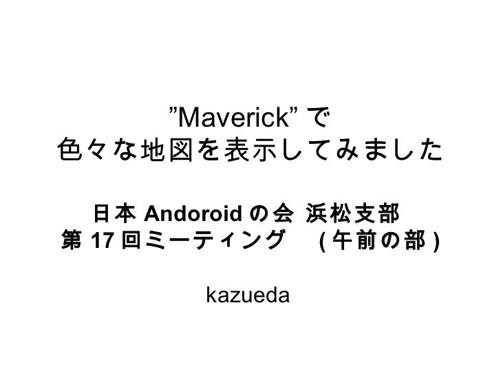 """Maverick"" で色々な地図を表示してみました  日本 Andoroid の会 浜松支部第 17 回ミーティング  ( 午前の部 )        kazueda"