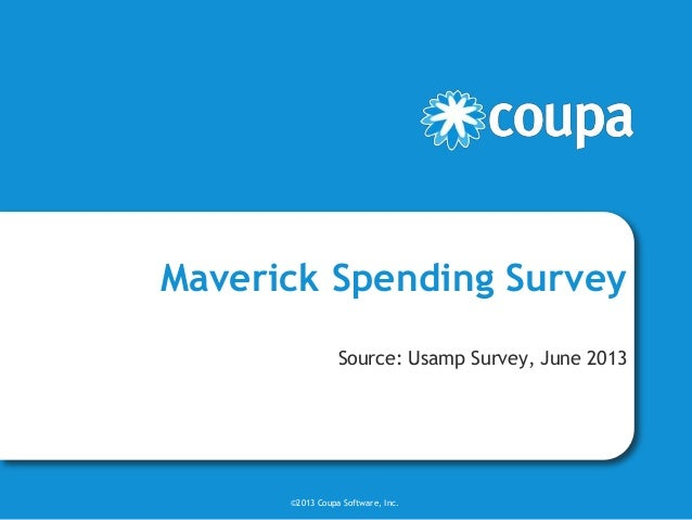Maverick Spending Survey Source: Usamp Survey, June 2013 ©2013 Coupa Software, Inc.