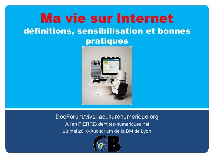 Ma vie sur Internetdéfinitions, sensibilisation et bonnes pratiques<br />DocForum/vive-laculturenumerique.org<br />Julien ...