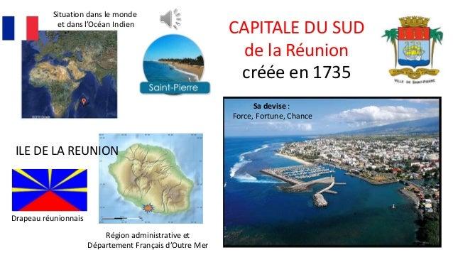 CAPITALE DU SUD de la Réunion créée en 1735 ILE DE LA REUNION Situation dans le monde et dans l'Océan Indien Sa devise : F...