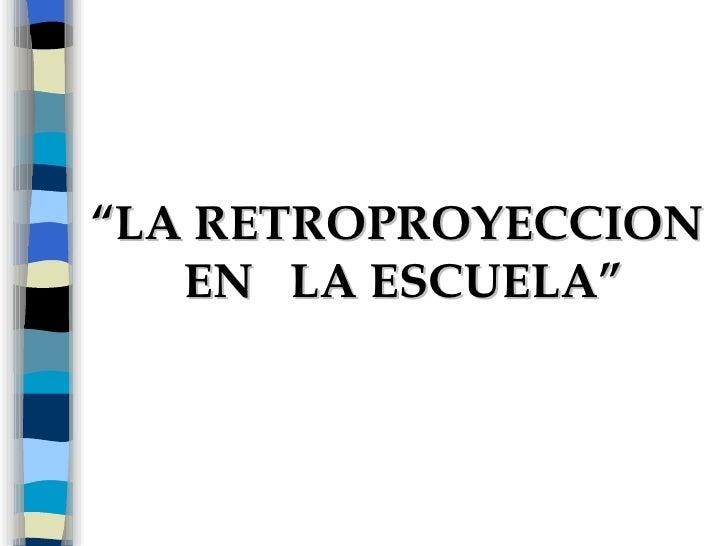 """"""" LA RETROPROYECCION EN  LA ESCUELA"""""""