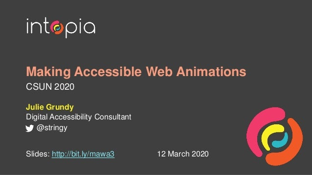 Making Accessible Web Animations CSUN 2020 Julie Grundy Digital Accessibility Consultant @stringy 12 March 2020Slides: htt...