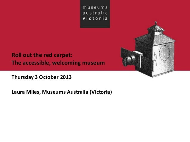 Roll out the red carpet: The accessible, welcoming museum Thursday 3 October 2013 Laura Miles, Museums Australia (Victoria)