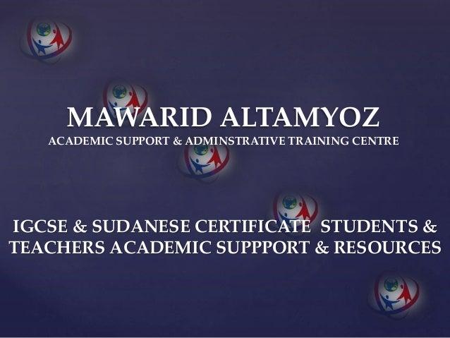 MAWARID ALTAMYOZ ACADEMIC SUPPORT & ADMINSTRATIVE TRAINING CENTRE IGCSE & SUDANESE CERTIFICATE STUDENTS & TEACHERS ACADEMI...