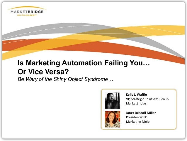 Is Marketing Automation Failing You… Or Vice Versa? Be Wary of the Shiny Object Syndrome… Kelly J. Waffle VP, Strategic So...