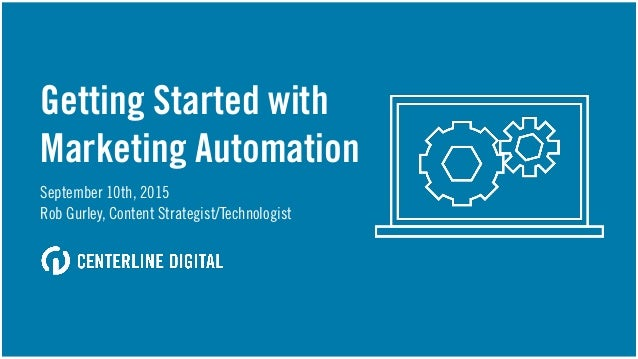 Getting Started with Marketing Automation September 10th, 2015 Rob Gurley, Content Strategist/Technologist