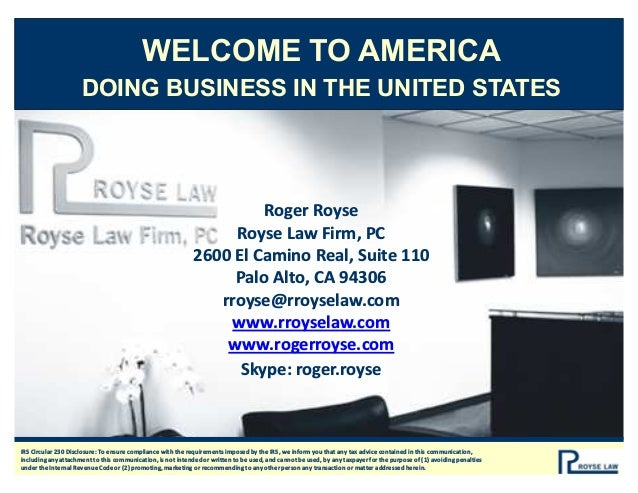 WELCOME TO AMERICA DOING BUSINESS IN THE UNITED STATES Roger Royse Royse Law Firm, PC 2600 El Camino Real, Suite 110 Palo ...