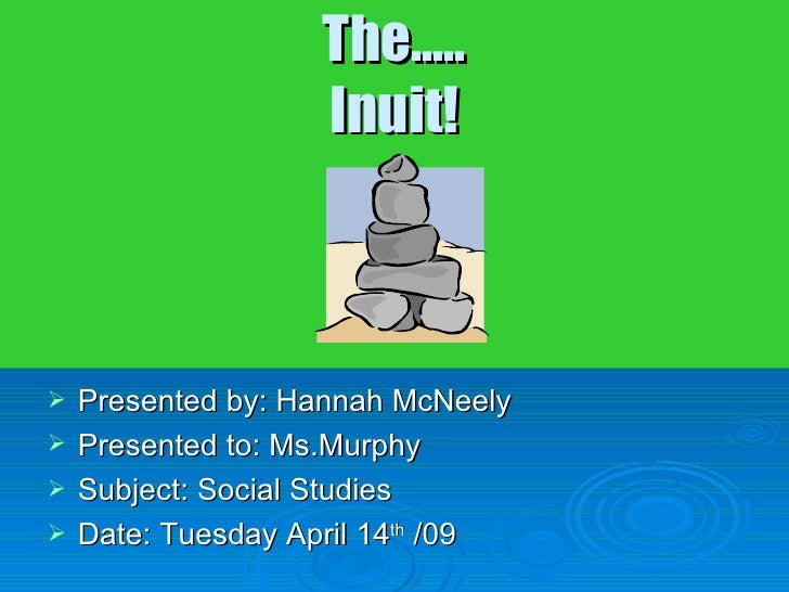 The….. Inuit! <ul><li>Presented by: Hannah McNeely </li></ul><ul><li>Presented to: Ms.Murphy </li></ul><ul><li>Subject: So...
