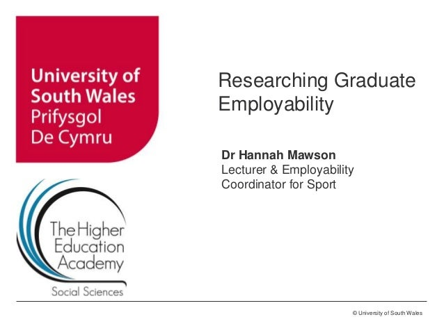 © University of South Wales Researching Graduate Employability Dr Hannah Mawson Lecturer & Employability Coordinator for S...