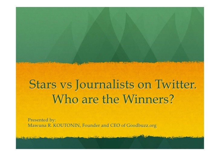 Stars vs Journalists on Twitter.    Who are the Winners?Presented by:Mawuna R. KOUTONIN, Founder and CEO of Goodbuzz.org