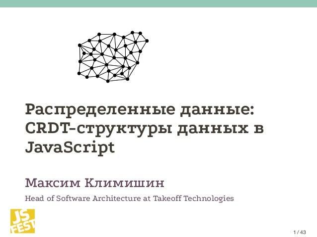 Распределенные данные: CRDT-структуры данных в JavaScript Максим Климишин Head of Software Architecture at Takeoff Technol...