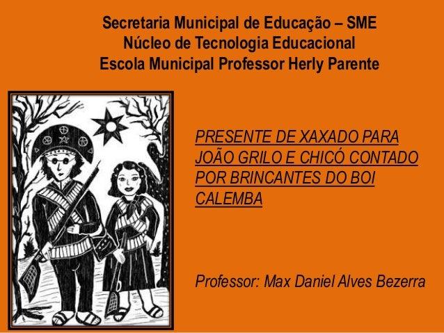 PRESENTE DE XAXADO PARA JOÃO GRILO E CHICÓ CONTADO POR BRINCANTES DO BOI CALEMBA Professor: Max Daniel Alves Bezerra Secre...