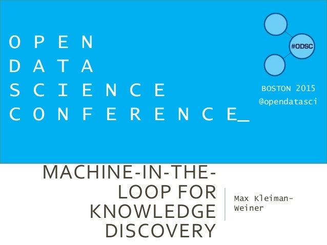 MACHINE-IN-THE- LOOP FOR KNOWLEDGE DISCOVERY Max Kleiman- Weiner O P E N D A T A S C I E N C E C O N F E R E N C E_ BOSTON...