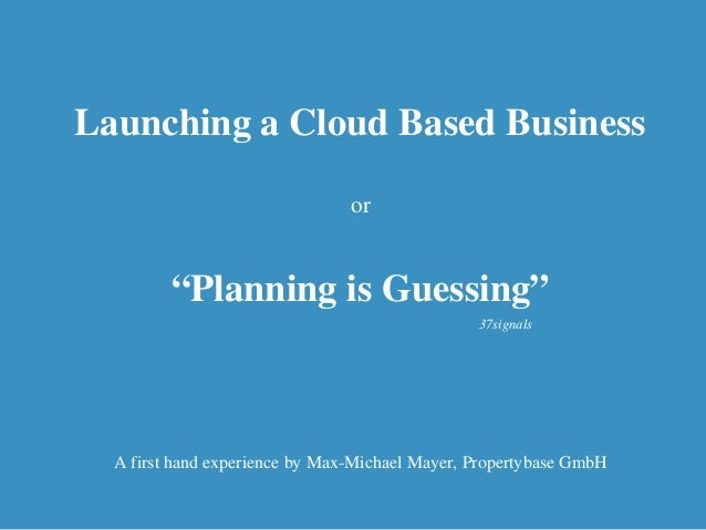 """Launching a Cloud Based Business or """"Planning is Guessing"""" A first hand experience by Max-Michael Mayer, Propertybase GmbH..."""