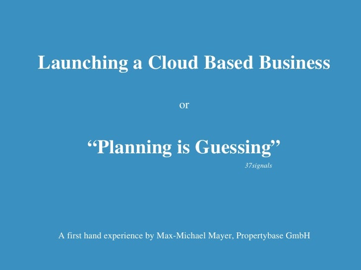 """Launching a Cloud Based Business or """" Planning is Guessing"""" A first hand experience by Max-Michael Mayer, Propertybase Gmb..."""